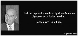 ... light my American cigarettes with Soviet matches. - Mohammed Daud Khan