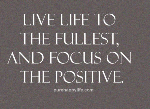 Positive Quotes: Live life to the fullest, and focus on the positive ...