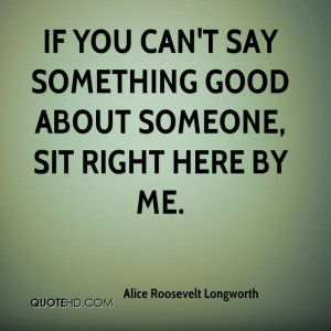 If you can't say something good about someone, sit right here by me.