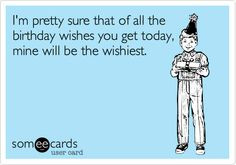 Funny Birthday Ecard: I'm pretty sure that of all the birthday wishes ...