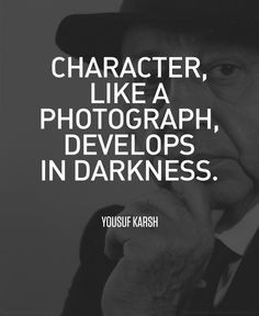 Character like a photograph, develops in darkness