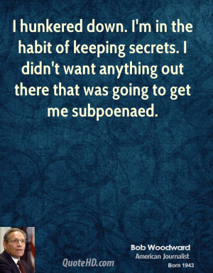 Keeping Secrets Quotes And Sayings Bob-woodward-quote-i-hunkered-down ...