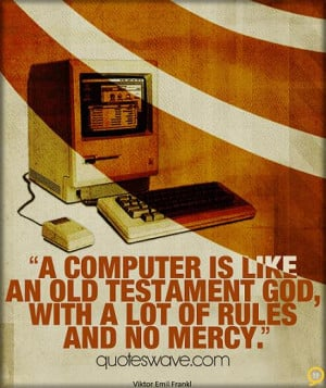 computer is like an Old Testament god, with a lot of rules and no ...