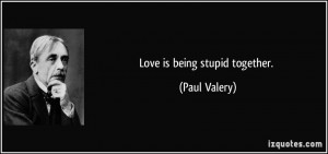 Love is being stupid together. - Paul Valery