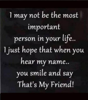 may not be the most important person in your life...I just hope that ...