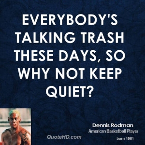 Everybody's talking trash these days, so why not keep quiet?