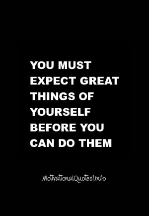 Motivational Quotes You must expect great things of yourself before ...