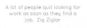 ... of people quit looking for work as soon as they find a job.Zig Ziglar
