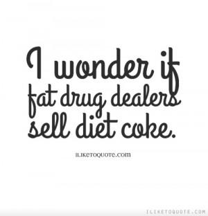 wonder if fat drug dealers sell diet coke.