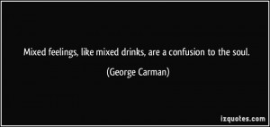 Mixed feelings, like mixed drinks, are a confusion to the soul ...