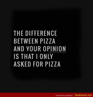 The difference between pizza and your opinion is that I only asked for ...