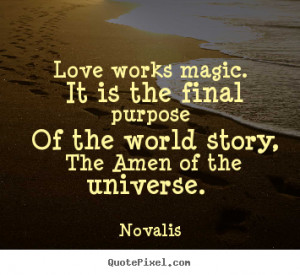 Love quotes - Love works magic. it is the final purpose of the world..