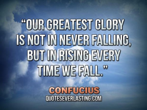 Our greatest glory is not in never falling, but in rising every time ...