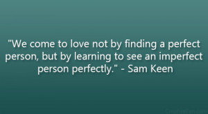 "... but by learning to see an imperfect person perfectly."" – Sam Keen"