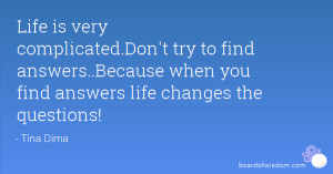 ... find answers..Because when you find answers life changes the questions