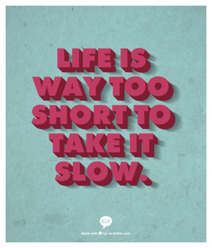 Life is way too short to take it slow.