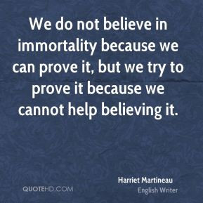 Harriet Martineau - We do not believe in immortality because we can ...