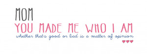 Mom You Made Me Who I AM – Mothers Day 2015 Quotes Facebook Covers