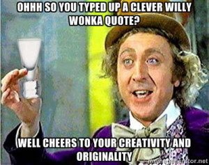 willy wonka - Ohhh So you typed up a clever willy wonka quote? Well ...