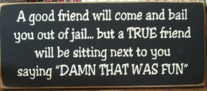 Quotes Good friends bail you outta jail