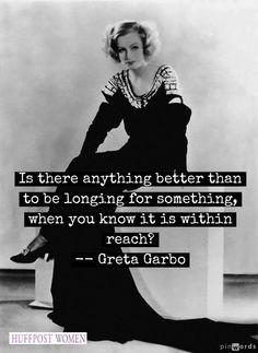... for something, when you know it is within reach? - Greta Garbo quotes