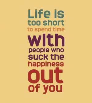 Life is too short to spend time with people who suck the happiness out ...