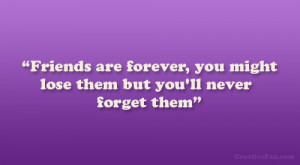 Friends are forever, you might lose them but you'll never forget ...