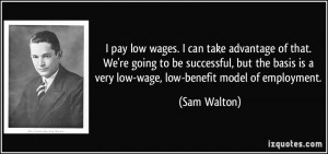 ... is a very low-wage, low-benefit model of employment. - Sam Walton