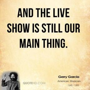 And the live show is still our main thing. - Jerry Garcia