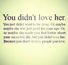 ... life but you didn t love her because you don t destroy people you love
