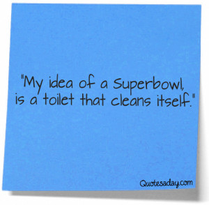"... My Idea of a Superbowl Is a toilet that cleans Itself"" ~ Funny Quote"