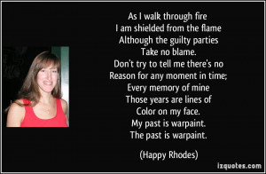 As I walk through fire I am shielded from the flame Although the ...