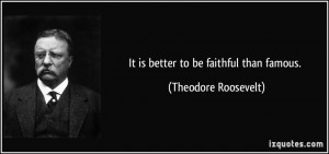It is better to be faithful than famous. - Theodore Roosevelt