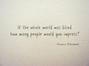 If the whole world was blind how many people would you impress ?