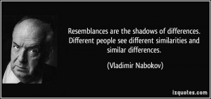 Resemblances are the shadows of differences. Different people see ...