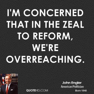 concerned that in the zeal to reform, we're overreaching.