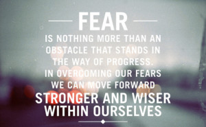 ... More than An Obstacle That Stands In The Way of Progress ~ Fear Quote