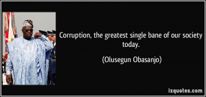 ... , the greatest single bane of our society today. - Olusegun Obasanjo