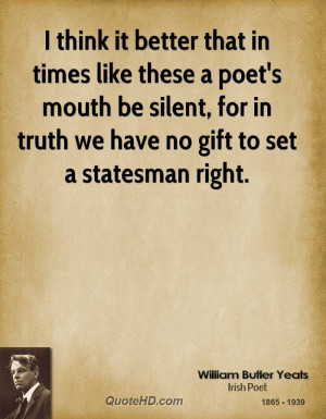 think it better that in times like these a poet's mouth be silent ...