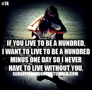 ... live to be a hundredminus one day so I neverhave to live without you