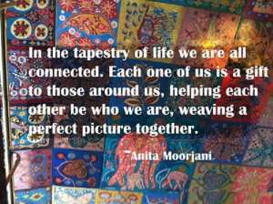 In the tapestry of life we are all connected. Each of us is a gift to ...