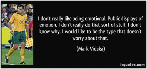 don't really like being emotional. Public displays of emotion, I don ...