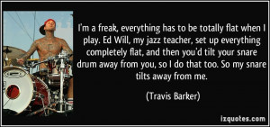 freak, everything has to be totally flat when I play. Ed Will ...