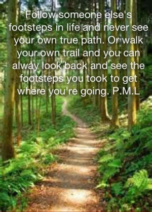 Follow someone else's footsteps in life and never see your own true ...