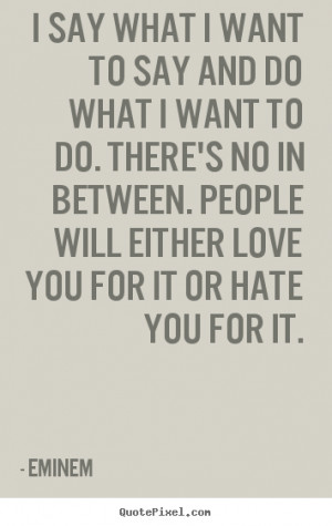 Quotes about love - I say what i want to say and do what i want to do ...