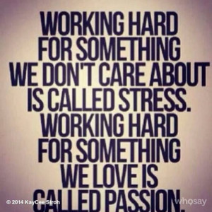 ... called stress. Working hard for something we love is called Passion
