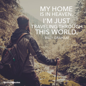 ... is in Heaven. I'm just traveling through this world. - Billy Graham