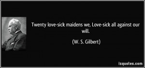 Twenty love-sick maidens we, Love-sick all against our will. - W. S ...