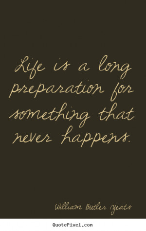 Quotes about life - Life is a long preparation for something that ...