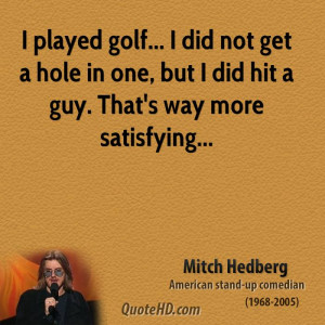 mitch-hedberg-quote-i-played-golf-i-did-not-get-a-hole-in-one-but-i ...